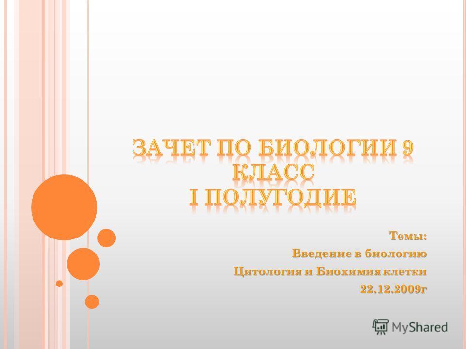 Темы: Введение в биологию Цитология и Биохимия клетки 22.12.2009г
