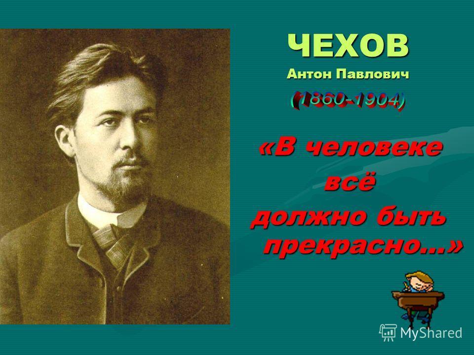 ЧЕХОВ Антон Павлович «В человеке всё должно быть прекрасно…»