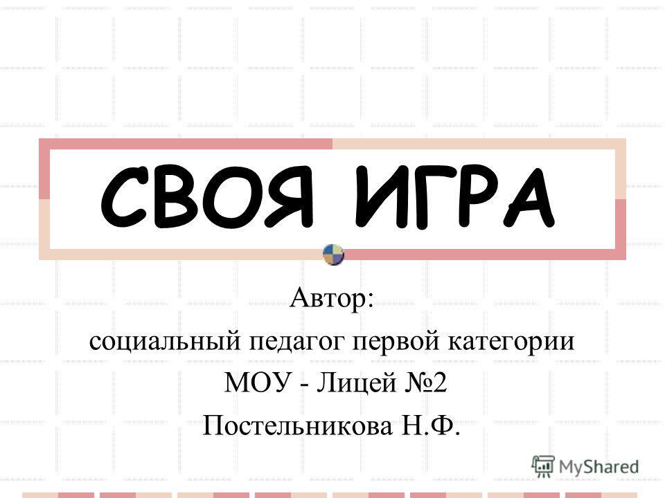 СВОЯ ИГРА Автор: социальный педагог первой категории МОУ - Лицей 2 Постельникова Н.Ф.