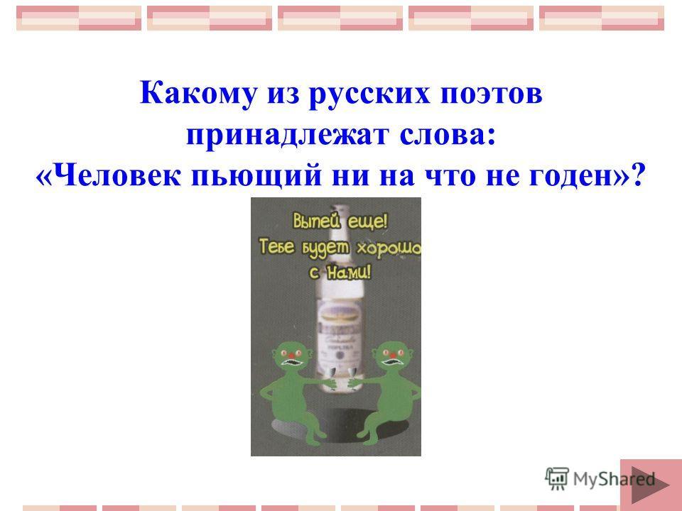 Какому из русских поэтов принадлежат слова: «Человек пьющий ни на что не годен»?