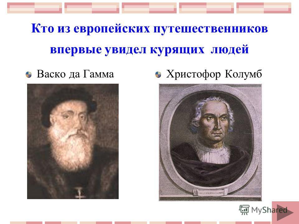 Кто из европейских путешественников впервые увидел курящих людей Васко да ГаммаХристофор Колумб