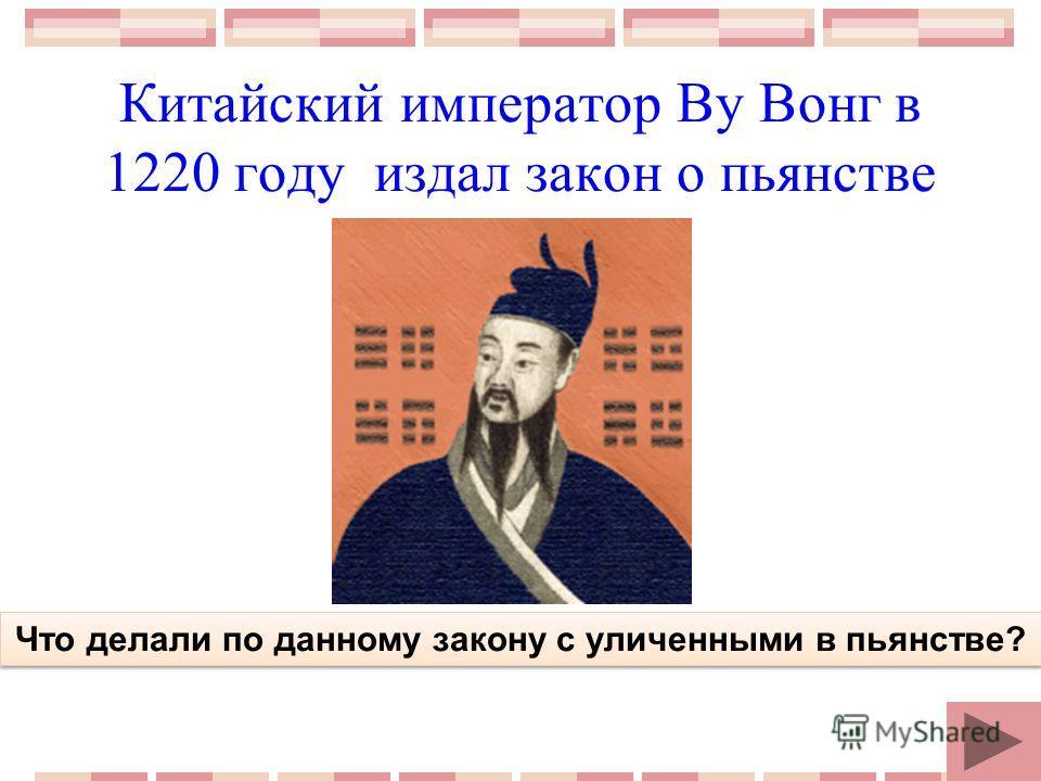Китайский император Ву Вонг в 1220 году издал закон о пьянстве Что делали по данному закону с уличенными в пьянстве?