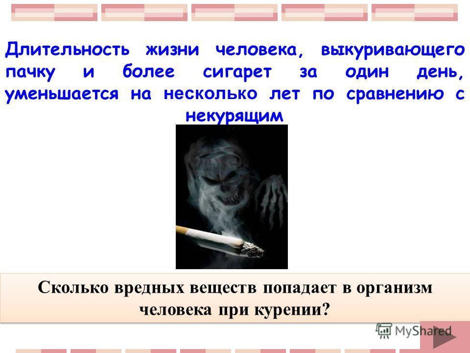Длительность жизни человека, выкуривающего пачку и более сигарет за один день, уменьшается на несколько лет по сравнению с некурящим Сколько вредных веществ попадает в организм человека при курении?