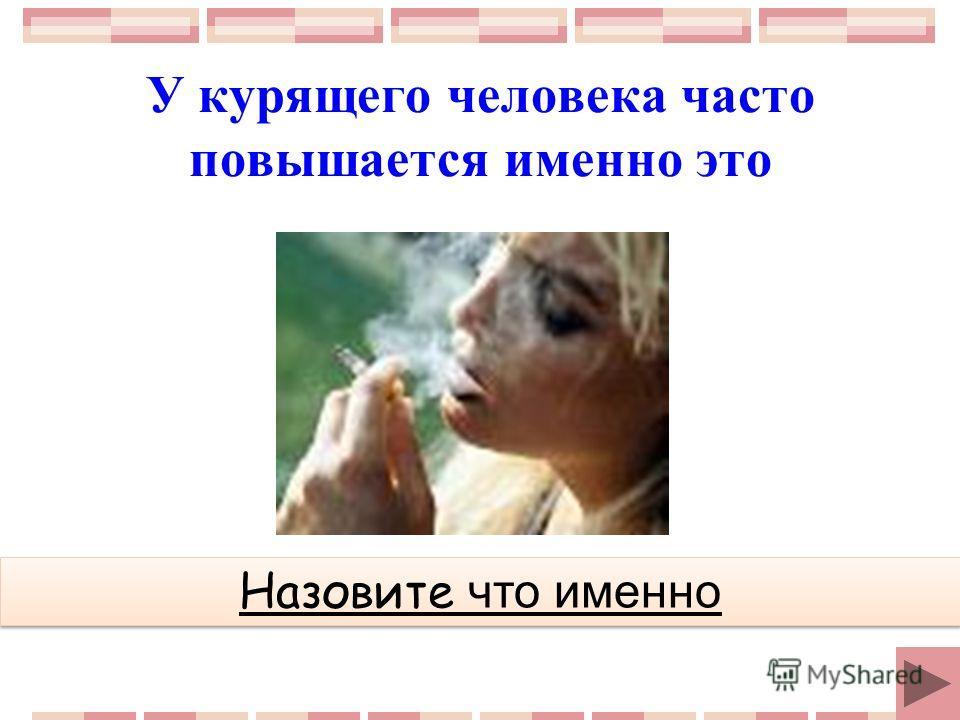 У курящего человека часто повышается именно это Назовите что именно