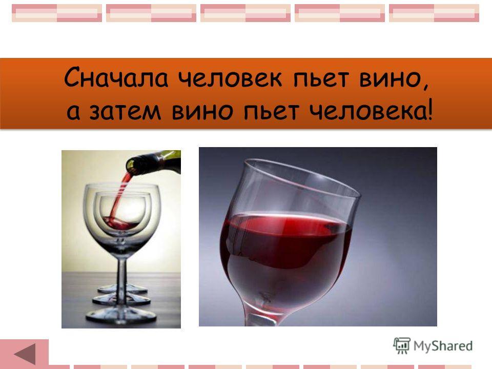 Сначала человек пьет вино, а затем вино пьет человека! Сначала человек пьет вино, а затем вино пьет человека!