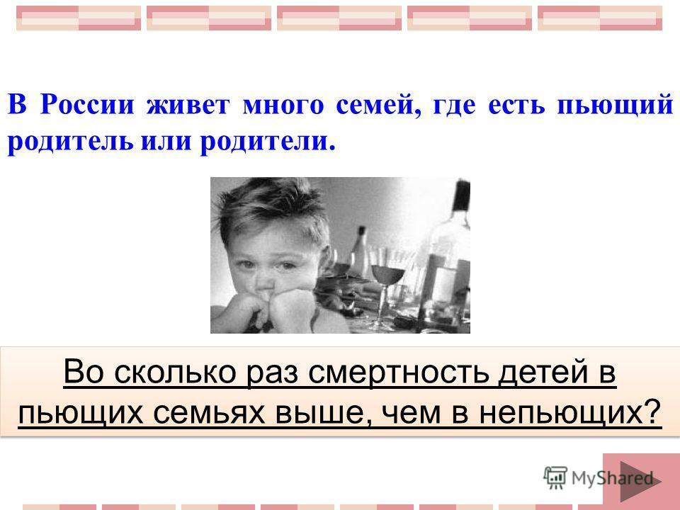 В России живет много семей, где есть пьющий родитель или родители. Во сколько раз смертность детей в пьющих семьях выше, чем в непьющих?