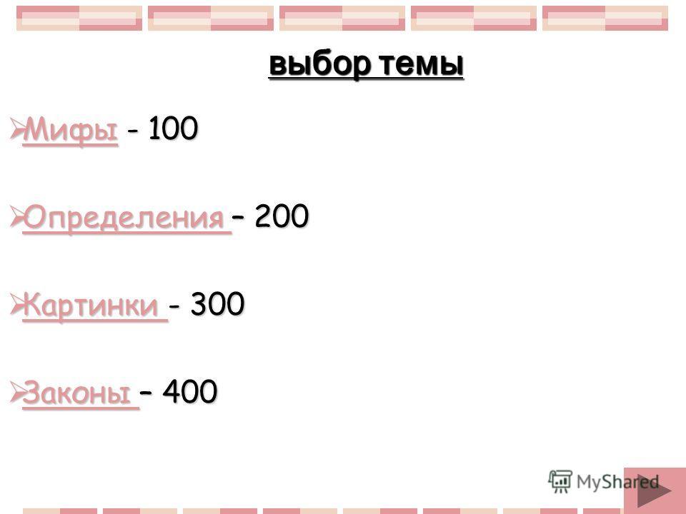 Мифы - 100 Мифы - 100 Мифы Определения – 200 Определения – 200 Определения Картинки - 300 Картинки - 300 Картинки Законы – 400 Законы – 400 Законы выбор темы