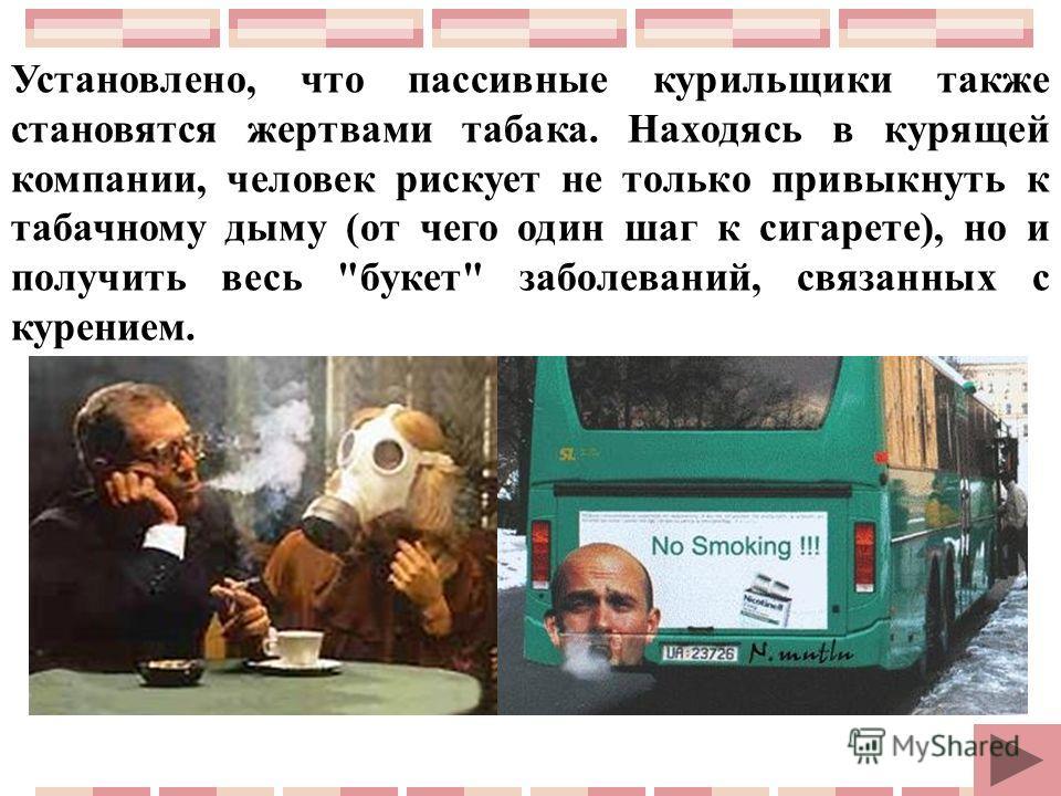 Установлено, что пассивные курильщики также становятся жертвами табака. Находясь в курящей компании, человек рискует не только привыкнуть к табачному дыму (от чего один шаг к сигарете), но и получить весь букет заболеваний, связанных с курением.