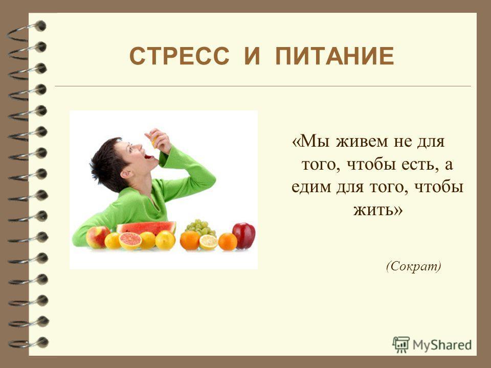 СТРЕСС И ПИТАНИЕ «Мы живем не для того, чтобы есть, а едим для того, чтобы жить» (Сократ)