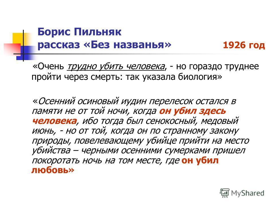 Борис Пильняк рассказ «Без названья» 1926 год «Очень трудно убить человека, - но гораздо труднее пройти через смерть: так указала биология» «Осенний осиновый иудин перелесок остался в памяти не от той ночи, когда он убил здесь человека, ибо тогда был