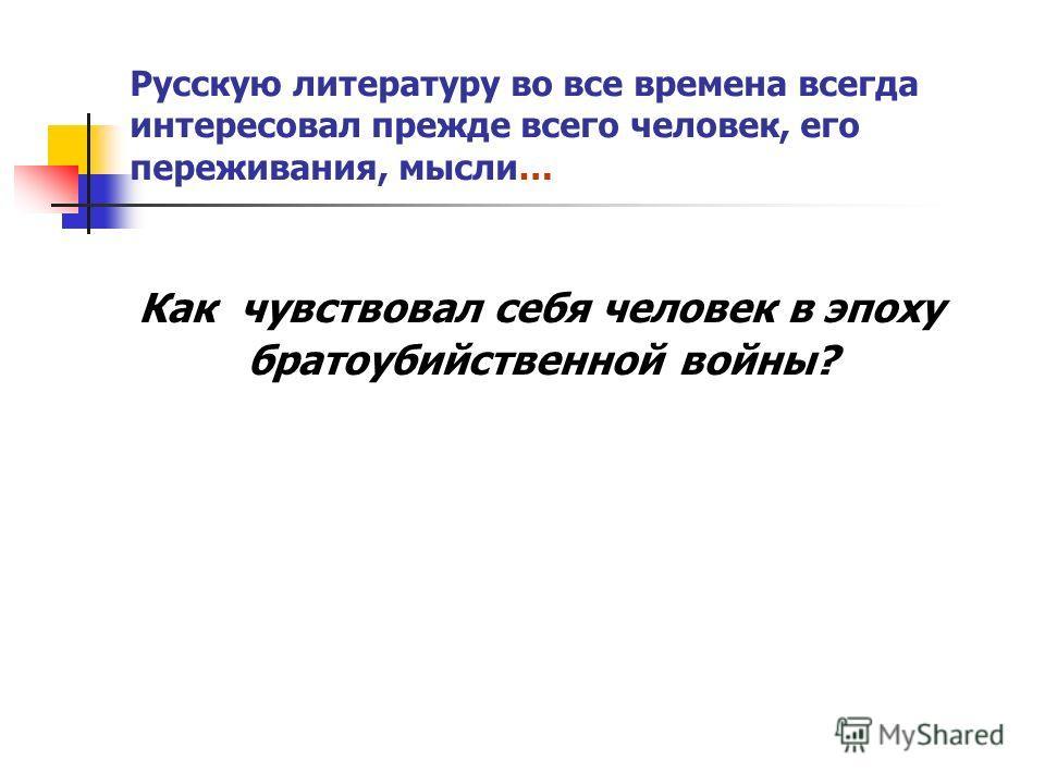 Русскую литературу во все времена всегда интересовал прежде всего человек, его переживания, мысли… Как чувствовал себя человек в эпоху братоубийственной войны?