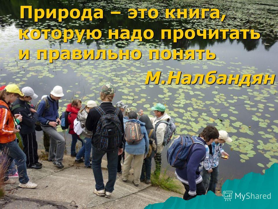 Природа – это книга, которую надо прочитать и правильно понять Природа – это книга, которую надо прочитать и правильно понятьМ.Налбандян
