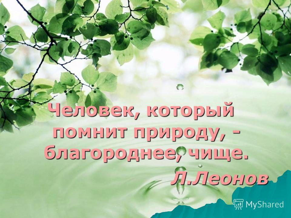 Человек, который помнит природу, - благороднее, чище. Л.Леонов