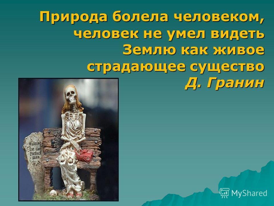 Природа болела человеком, человек не умел видеть Землю как живое страдающее существо Д. Гранин Природа болела человеком, человек не умел видеть Землю как живое страдающее существо Д. Гранин