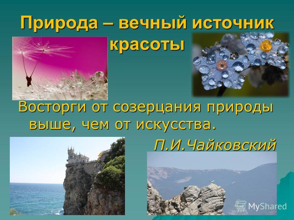 Природа – вечный источник красоты Восторги от созерцания природы выше, чем от искусства. П.И.Чайковский