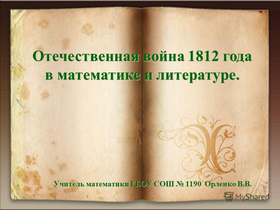 Отечественная война 1812 года в математике и литературе. Учитель математики ГБОУ СОШ 1190 Орленко В.В.