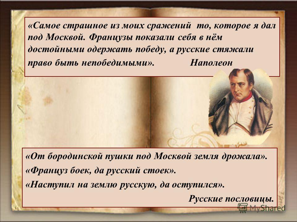 «Самое страшное из моих сражений то, которое я дал под Москвой. Французы показали себя в нём достойными одержать победу, а русские стяжали право быть непобедимыми». Наполеон «От бородинской пушки под Москвой земля дрожала». «Француз боек, да русский