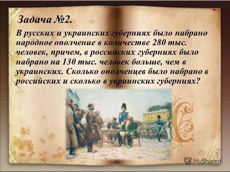 В русских и украинских губерниях было набрано народное ополчение в количестве 280 тыс. человек, причем, в российских губерниях было набрано на 130 тыс. человек больше, чем в украинских. Сколько ополченцев было набрано в российских и сколько в украинс