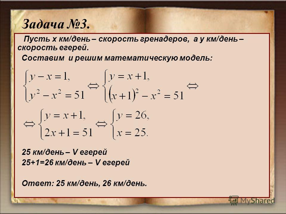 Пусть x км/день – скорость гренадеров, а у км/день – скорость егерей. Составим и решим математическую модель: 25 км/день – V егерей 25+1=26 км/день – V егерей Ответ: 25 км/день, 26 км/день. Задача 3.