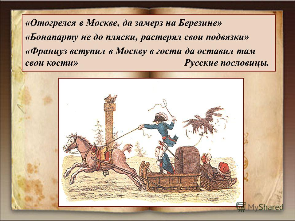 «Отогрелся в Москве, да замерз на Березине» «Бонапарту не до пляски, растерял свои подвязки» «Француз вступил в Москву в гости да оставил там свои кости» Русские пословицы.