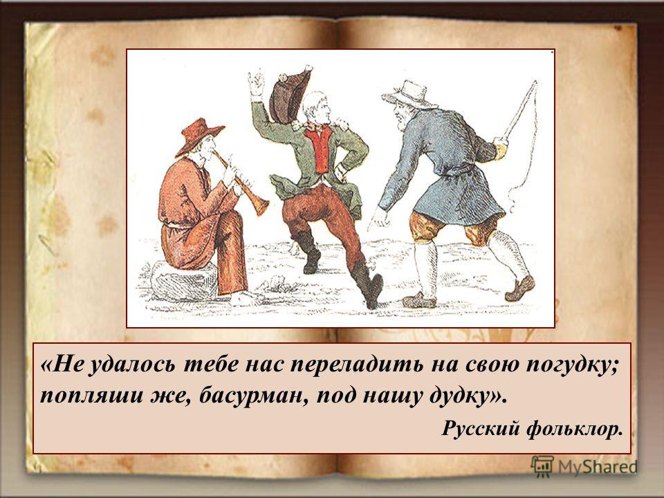 «Не удалось тебе нас переладить на свою погудку; попляши же, басурман, под нашу дудку». Русский фольклор.