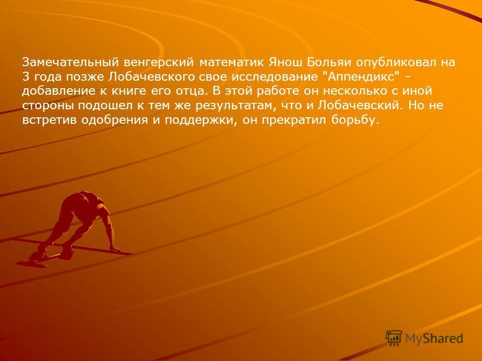 Замечательный венгерский математик Янош Больяи опубликовал на 3 года позже Лобачевского свое исследование
