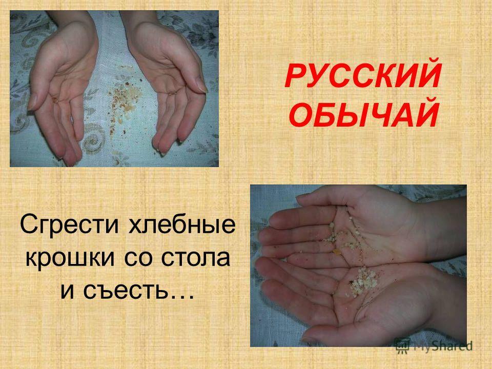 Сгрести хлебные крошки со стола и съесть… РУССКИЙ ОБЫЧАЙ