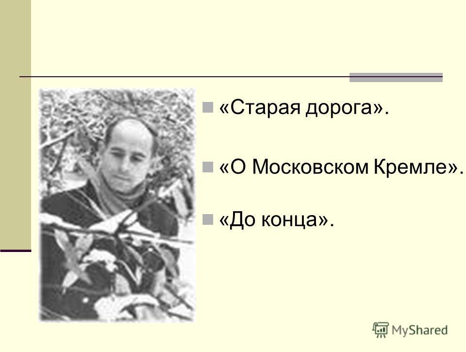 «Старая дорога». «О Московском Кремле». «До конца».