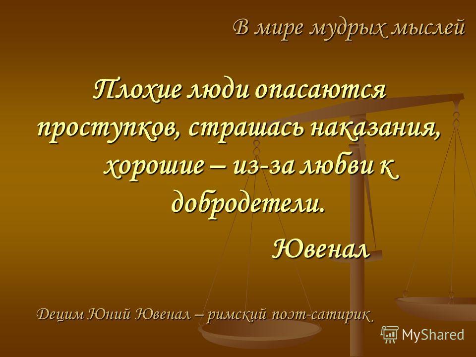В мире мудрых мыслей Плохие люди опасаются проступков, страшась наказания, хорошие – из-за любви к добродетели. Ювенал Ювенал Децим Юний Ювенал – римский поэт-сатирик
