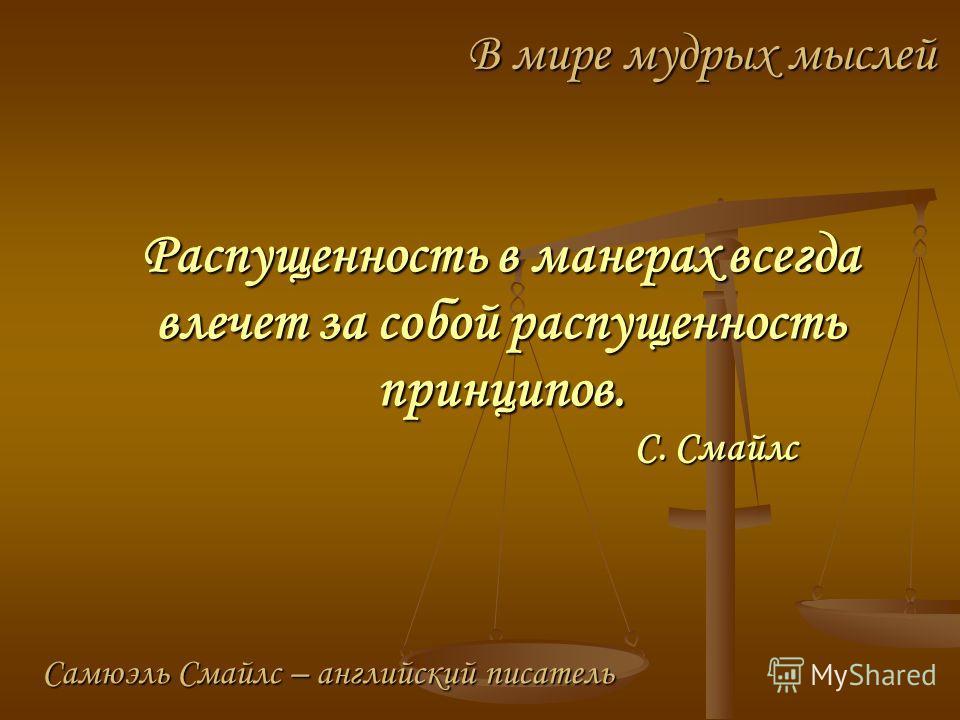 Распущенность в манерах всегда влечет за собой распущенность принципов. С. Смайлс В мире мудрых мыслей Самюэль Смайлс – английский писатель