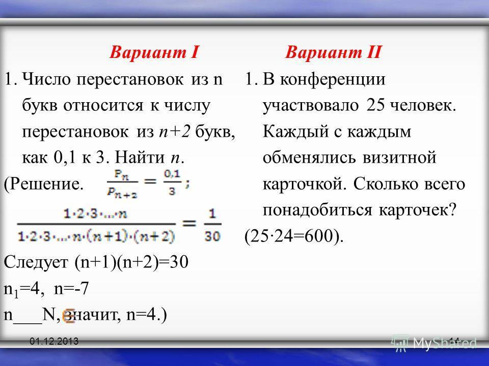 01.12.201314 Вариант IВариант II 1.Число перестановок из n букв относится к числу перестановок из n+2 букв, как 0,1 к 3. Найти n. (Решение. Следует (n+1)(n+2)=30 n 1 =4, n=-7 n___N, значит, n=4.) 1.В конференции участвовало 25 человек. Каждый с кажды