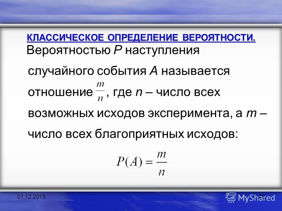 Вероятностью Р наступления случайного события А называется отношение, где n – число всех возможных исходов эксперимента, а m – число всех благоприятных исходов: КЛАССИЧЕСКОЕ ОПРЕДЕЛЕНИЕ ВЕРОЯТНОСТИ. 01.12.201320
