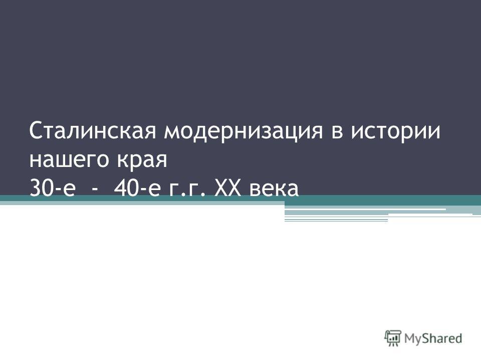 Сталинская модернизация в истории нашего края 30-е - 40-е г.г. ХХ века