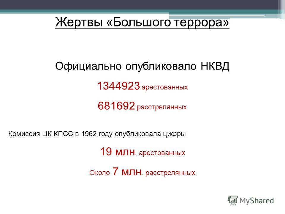 Жертвы «Большого террора» Официально опубликовало НКВД 1344923 арестованных 681692 расстрелянных Комиссия ЦК КПСС в 1962 году опубликовала цифры 19 млн. арестованных Около 7 млн. расстрелянных