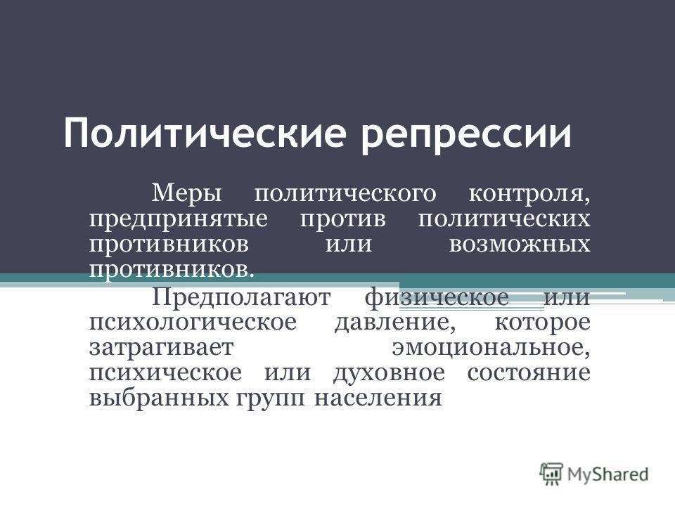 Политические репрессии Меры политического контроля, предпринятые против политических противников или возможных противников. Предполагают физическое или психологическое давление, которое затрагивает эмоциональное, психическое или духовное состояние вы