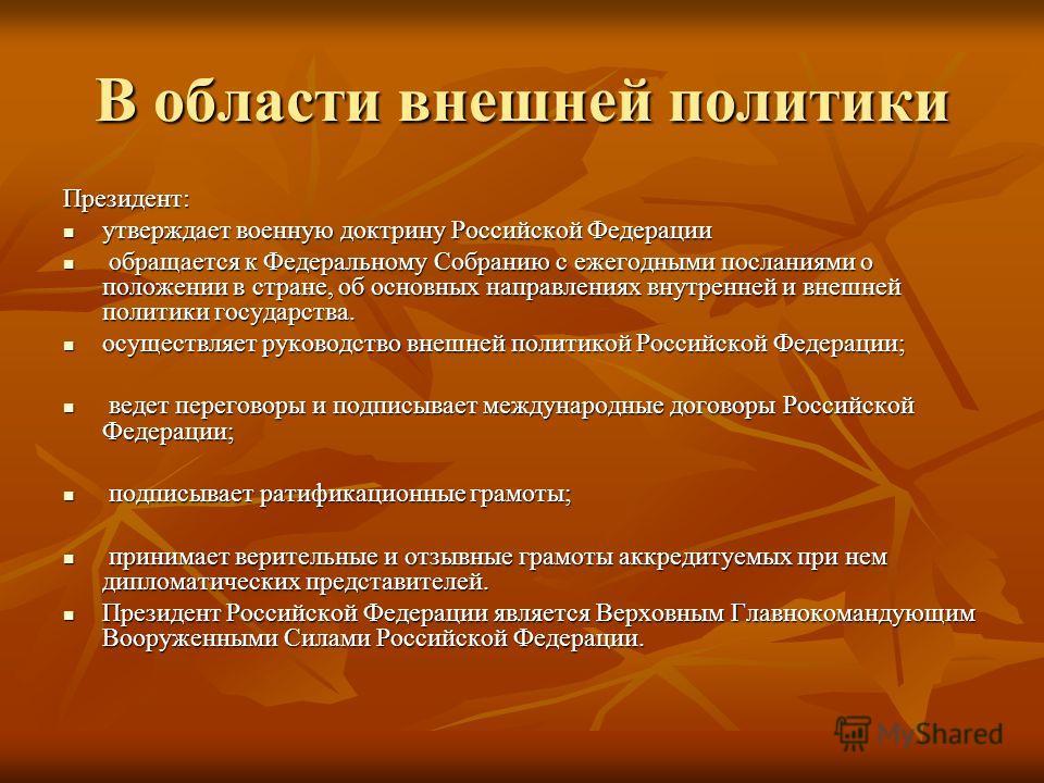 В области внешней политики Президент: утверждает военную доктрину Российской Федерации утверждает военную доктрину Российской Федерации обращается к Федеральному Собранию с ежегодными посланиями о положении в стране, об основных направлениях внутренн