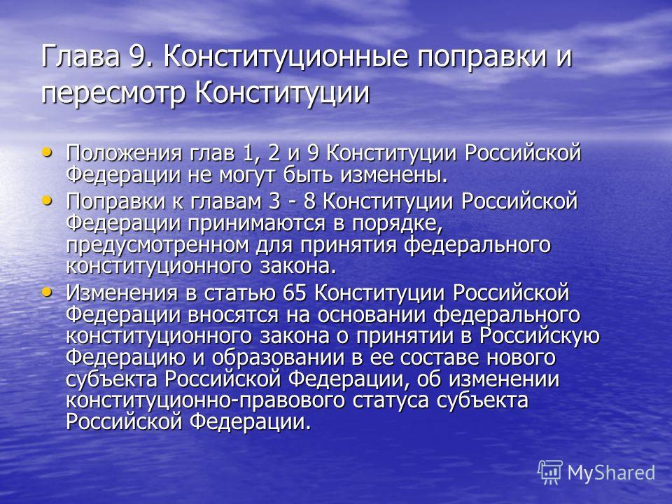 Глава 9. Конституционные поправки и пересмотр Конституции Положения глав 1, 2 и 9 Конституции Российской Федерации не могут быть изменены. Положения глав 1, 2 и 9 Конституции Российской Федерации не могут быть изменены. Поправки к главам 3 - 8 Консти
