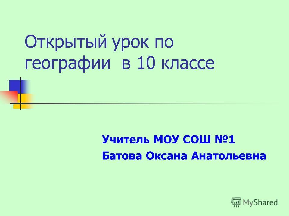 Открытый урок по географии в 10 классе Учитель МОУ СОШ 1 Батова Оксана Анатольевна