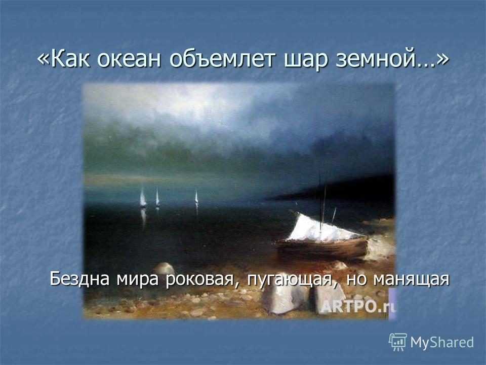«Как океан объемлет шар земной…» Бездна мира роковая, пугающая, но манящая