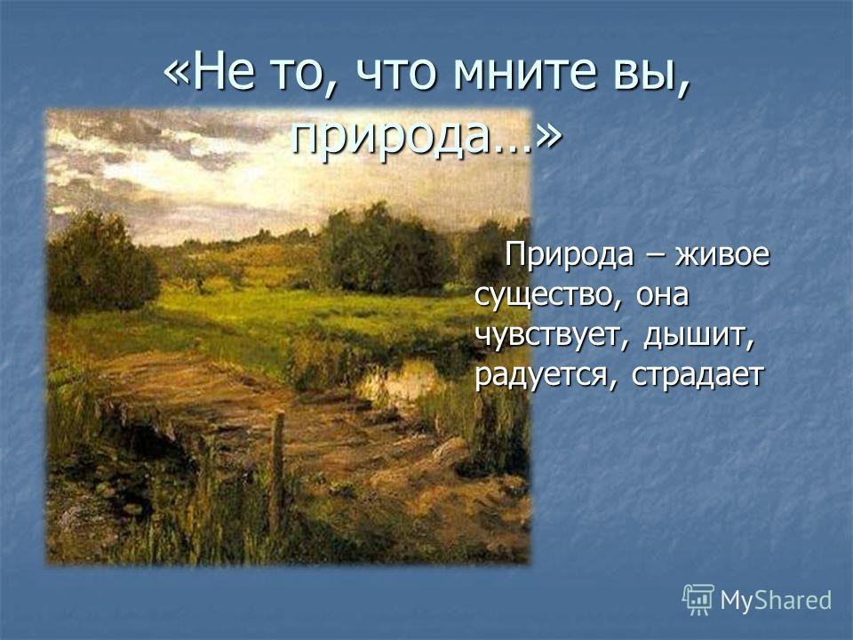 «Не то, что мните вы, природа…» Природа – живое существо, она чувствует, дышит, радуется, страдает Природа – живое существо, она чувствует, дышит, радуется, страдает