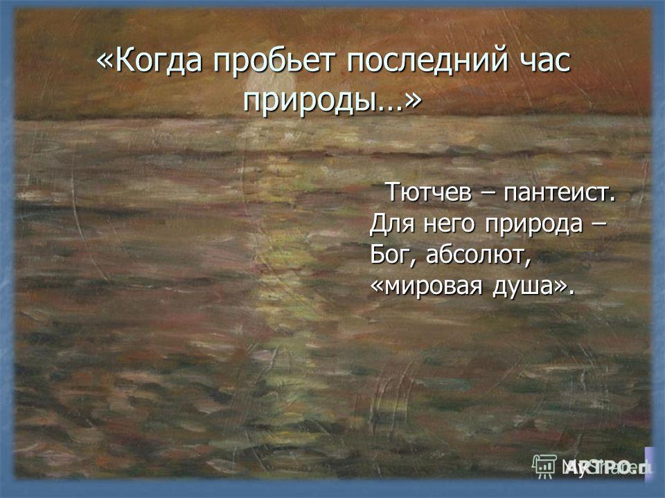 «Когда пробьет последний час природы…» Тютчев – пантеист. Для него природа – Бог, абсолют, «мировая душа». Тютчев – пантеист. Для него природа – Бог, абсолют, «мировая душа».