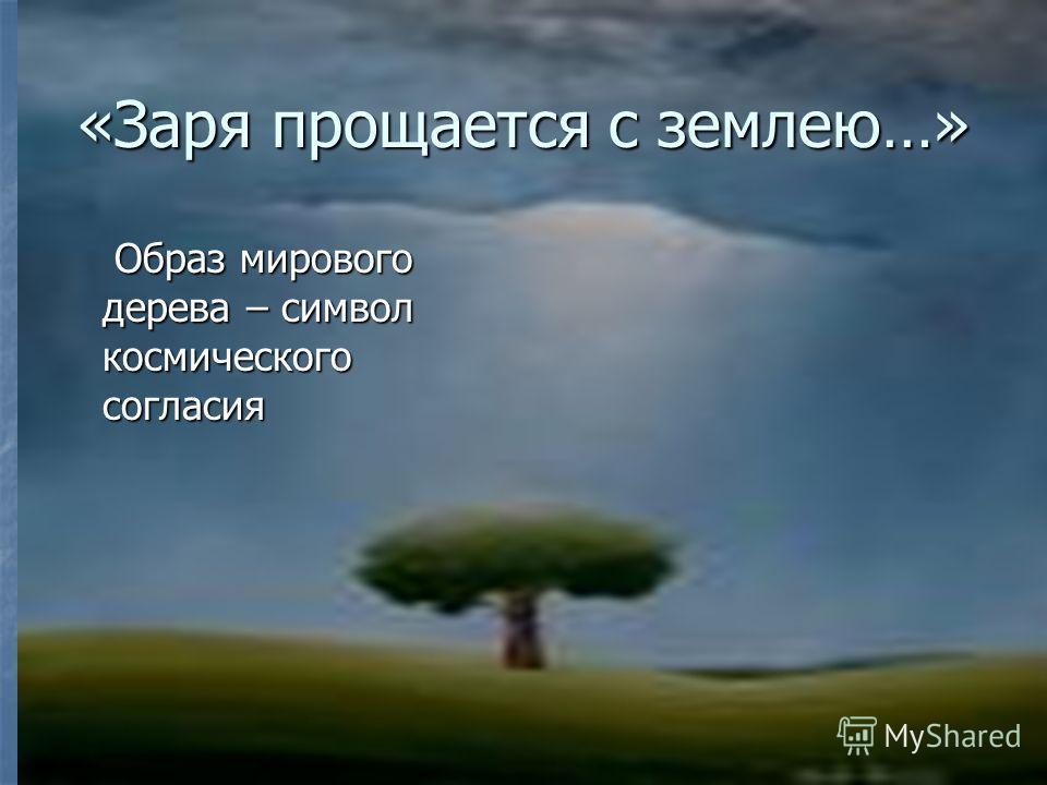 «Заря прощается с землею…» Образ мирового дерева – символ космического согласия Образ мирового дерева – символ космического согласия