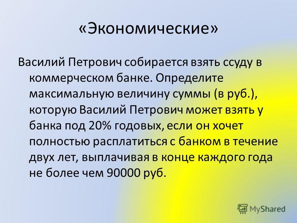«Экономические» Василий Петрович собирается взять ссуду в коммерческом банке. Определите максимальную величину суммы (в руб.), которую Василий Петрович может взять у банка под 20% годовых, если он хочет полностью расплатиться с банком в течение двух