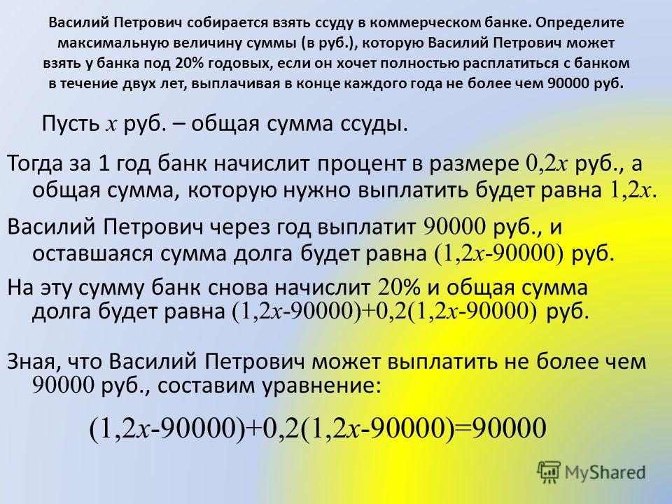 Пусть x руб. – общая сумма ссуды. Тогда за 1 год банк начислит процент в размере 0,2x руб., а общая сумма, которую нужно выплатить будет равна 1,2x. Василий Петрович через год выплатит 90000 руб., и оставшаяся сумма долга будет равна (1,2x-90000) руб