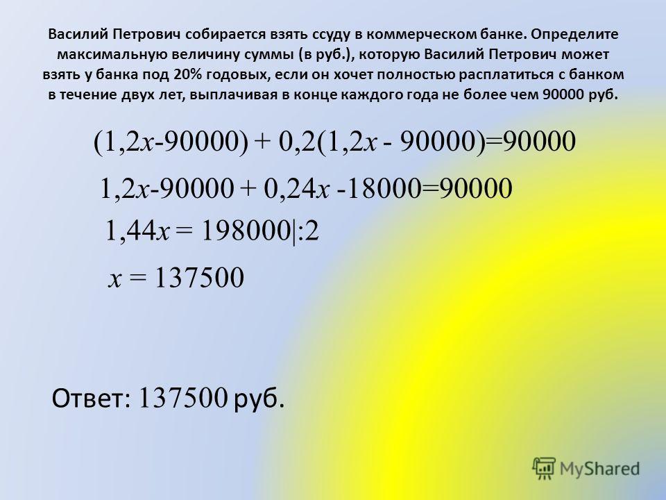 Василий Петрович собирается взять ссуду в коммерческом банке. Определите максимальную величину суммы (в руб.), которую Василий Петрович может взять у банка под 20% годовых, если он хочет полностью расплатиться с банком в течение двух лет, выплачивая