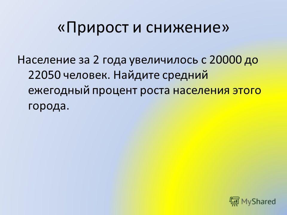 «Прирост и снижение» Население за 2 года увеличилось с 20000 до 22050 человек. Найдите средний ежегодный процент роста населения этого города.