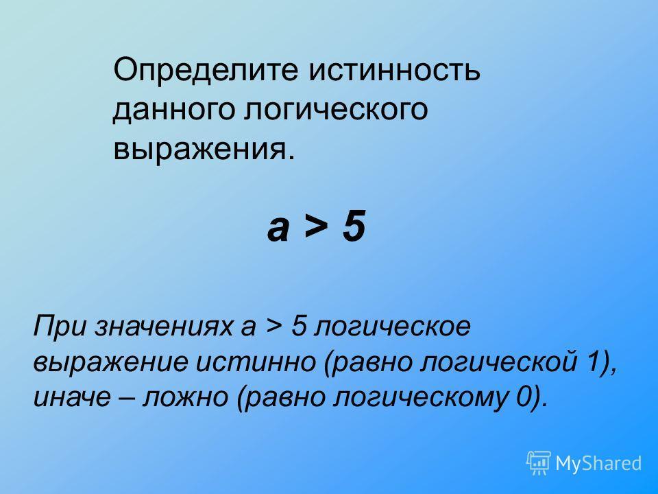а > 5 При значениях а > 5 логическое выражение истинно (равно логической 1), иначе – ложно (равно логическому 0). Определите истинность данного логического выражения.