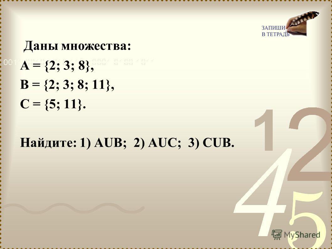 Даны множества: А = {2; 3; 8}, В = {2; 3; 8; 11}, С = {5; 11}. Найдите: 1) АUВ; 2) АUС; 3) СUВ.
