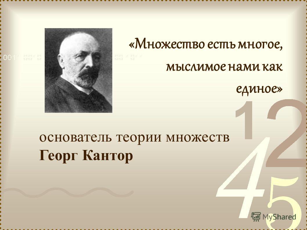 основатель теории множеств Георг Кантор «Множество есть многое, мыслимое нами как единое»