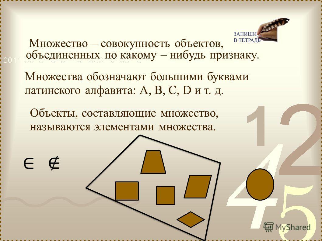 Множество – совокупность объектов, объединенных по какому – нибудь признаку. Объекты, составляющие множество, называются элементами множества. Множества обозначают большими буквами латинского алфавита: А, В, С, D и т. д.